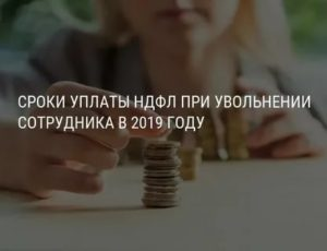 Уплата ндфл при увольнении сотрудника в 2019 году